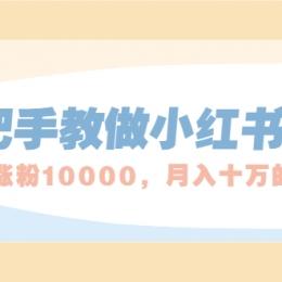 手把手教做小红书帐号,一篇笔记涨粉10000,月入十万的博主秘笈