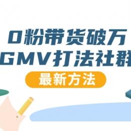 0粉带货破万GMV打法社群,抖音新号快速一场直接破万流量,最新独家方法