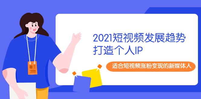 2021短视频发展趋势+打造个人IP,适合短视频涨粉变现的新媒体人